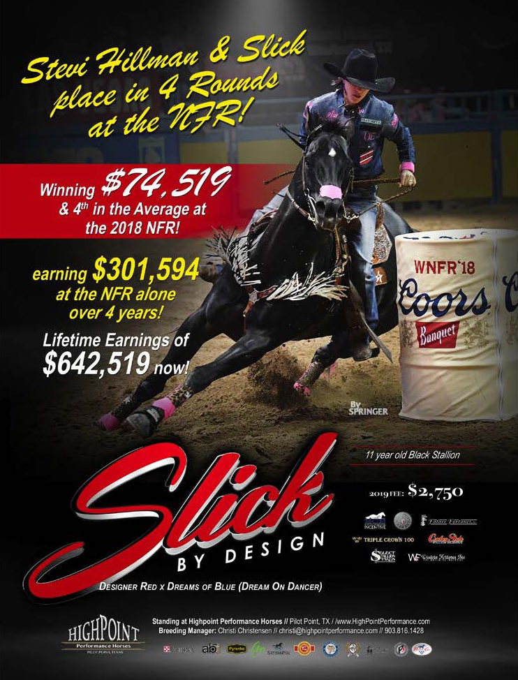 Slick By Design  earns $74,519 at the 2018 NFR with Stevi Hillman.  $301,594 in NFR Earnings Alone. Lifetime Earnings $642,519  2019 Fee $2,750